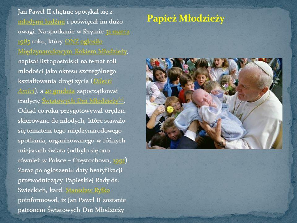 Jan Paweł II chętnie spotykał się z młodymi ludźmi i poświęcał im dużo uwagi. Na spotkanie w Rzymie 31 marca 1985 roku, który ONZ ogłosiło Międzynarodowym Rokiem Młodzieży, napisał list apostolski na temat roli młodości jako okresu szczególnego kształtowania drogi życia (Dilecti Amici), a 20 grudnia zapoczątkował tradycję Światowych Dni Młodzieży[7]. Odtąd co roku przygotowywał orędzie skierowane do młodych, które stawało się tematem tego międzynarodowego spotkania, organizowanego w różnych miejscach świata (odbyło się ono również w Polsce – Częstochowa, 1991). Zaraz po ogłoszeniu daty beatyfikacji przewodniczący Papieskiej Rady ds. Świeckich, kard. Stanisław Ryłko poinformował, iż Jan Paweł II zostanie patronem Światowych Dni Młodzieży
